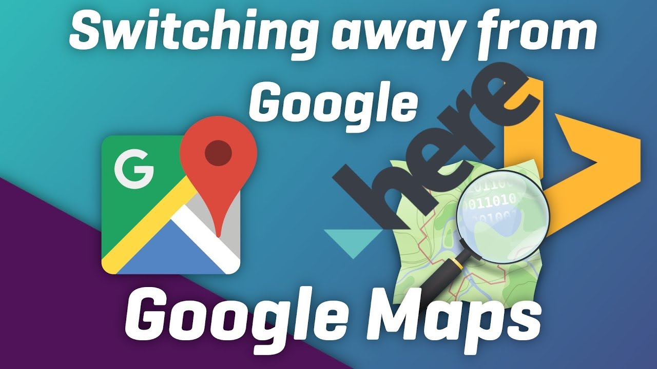 Switching away from Google Maps : Here Maps, Bing Maps, OpenStreetMap