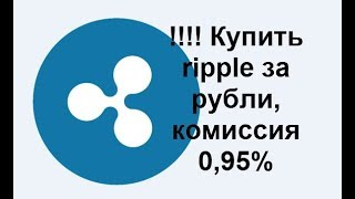 Купить ripple за рубли, комиссия 0,95% !!!