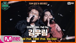 [ENG] [고등래퍼4/8회 풀버전] Cold (Feat. 수퍼비) (Prod. Way Ched) - 김우림 @세미파이널 full ver.
