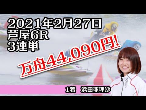 【万舟】芦屋6R 44,090円 ボートレース 2021年2月27日