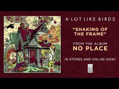"""A Lot Like Birds """"Shaking of the Frame"""""""