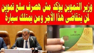 """وزير التموين يؤكد """"مش هصرف سلع تموين لمن يتقاضى هذا الأجر ومن يمتلك سيارة"""""""