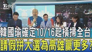 【少康開講】韓國瑜確定10/16起橫掃全台 請假拼大選為高雄贏更多?