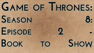 Game of Thrones: S8E2 - Book to Show...