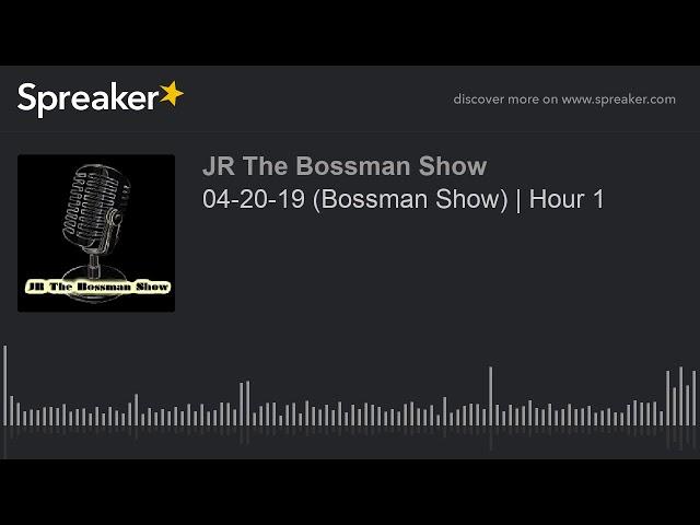 04-20-19 (Bossman Show)   Hour 1 (made with Spreaker)
