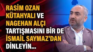 Rasim Ozan Kütahyalı ve Nagehan Alçı tartışmasını bir de İsmail Saymaz'dan dinle