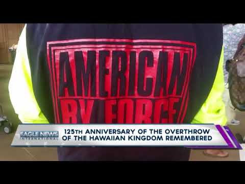 125TH ANNIVERSARY OF THE OVERTHROW OF THE HAWAIIAN KINGDOM  REMEMBERED