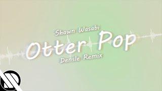 Shawn Wasabi - OTTER POP (Densle Remix)