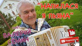 """Поёт Валерий СЁМИН. Песня """"НАПИЛАСЯ Я ПЬЯНА"""". Душа разрывается!"""