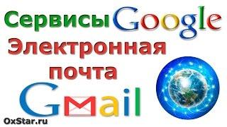 Электронная почта Gmail. Как создать электронную почту Gmail. Сервисы Google