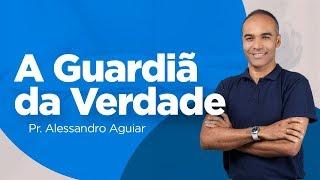 Pr. Alessandro Aguiar - A guardiã da verdade
