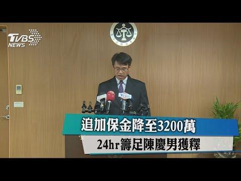 追加保金降至3200萬 24hr籌足陳慶男獲釋