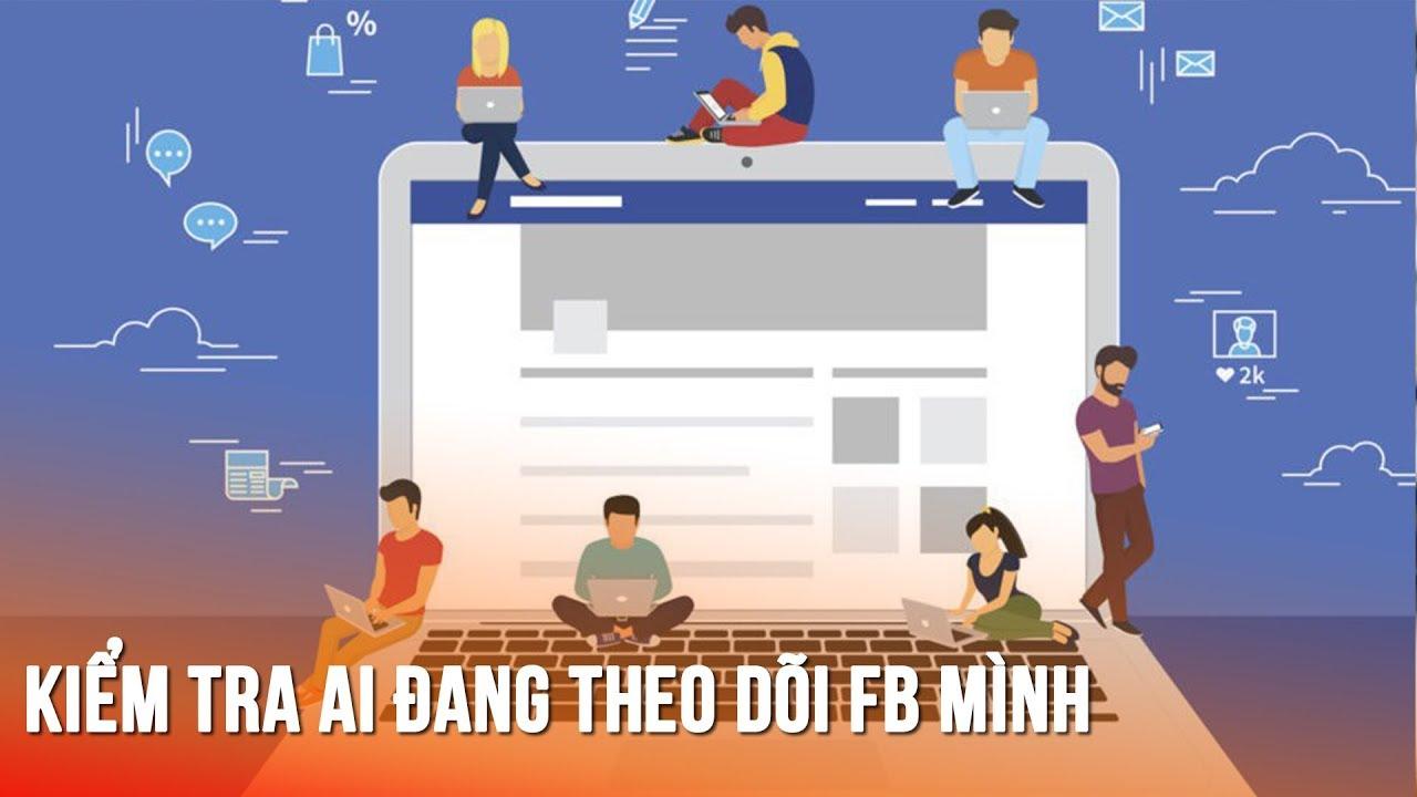 Cách kiểm tra xem có những ai đang theo dõi facebook bạn