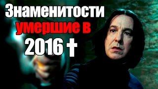 ЗНАМЕНИТОСТИ, УМЕРШИЕ В 2016 году