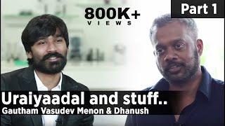 Uraiyaadal and stuff.. | Gautham Vasudev Menon & Dhanush | Part 01