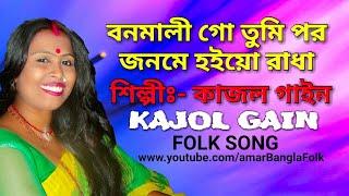 বনমালী গো তুমি পর জনমে হইয়ো রাধা || কাজল গাইন || Kajol Gain || Folk Song || HD