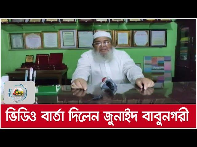 হেফাজতে ইসলামের আমির জুনাইদ বাবুনগরীর ভিডিও বার্তা । ATN Bangla