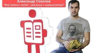 Александр Соколов  'Мир древних людей – реальный и вымышленный'