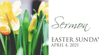 Sermon, Easter Sunday, April 4, 2021