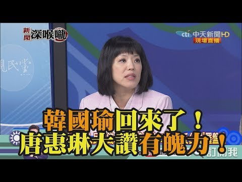 《新聞深喉嚨》精彩片段 韓國瑜回來了!唐惠琳大讚有魄力!