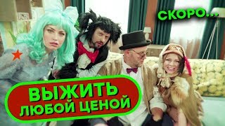 ВЫЖИТЬ ЛЮБОЙ ЦЕНОЙ - СКОРО - Сериал от создателей Дизель Шоу и ПАПАНЬКИ