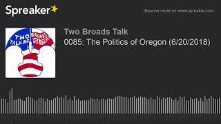 0085: The Politics of Oregon (6/20/2018) (part 1 of 4)