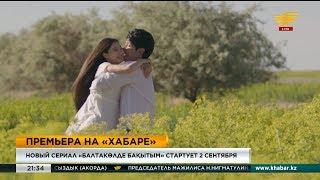 Новый сериал «Балтакөлде бақытым» стартует 2 сентября