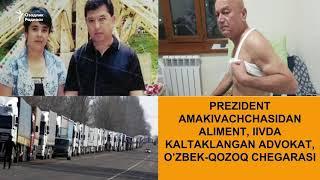 Президент амакиваччасидан алимент, ИИВда калтакланган адвокат, ўзбек-қозоқ чегарасидаги тиқин