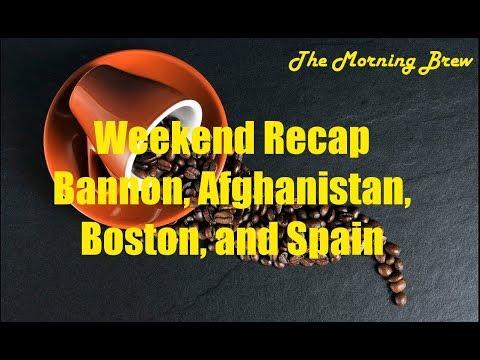 Weekend Recap, Spain, Boston, Bannon, and Afghanistan