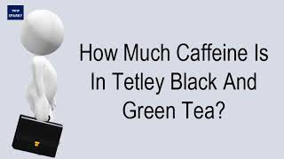 How Much Caffeine Is In Tetley Black And Green Tea?