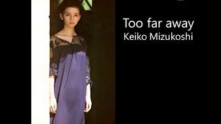Too far away / Keiko Mizukoshi 【岡田奈々】