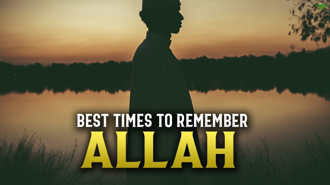 THESE ARE THE BEST TIMES TO REMEMBER ALLAH