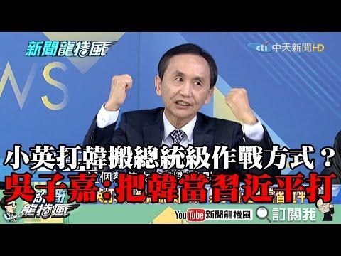 【精彩】小英打韓搬總統級作戰方式? 吳子嘉:把韓當習近平打!