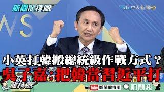 【精彩】小英打韓搬總統級作戰方式? 吳子嘉:把韓當習近平打! thumbnail