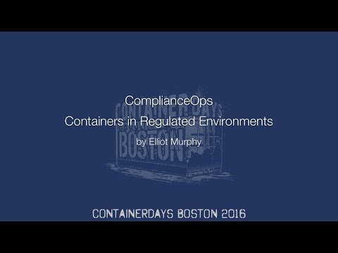 ComplianceOps: Containers in Regulated Environments (by Elliot Murphy)