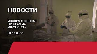 Новостной выпуск в 12:00 от 15.03.21 года. Информационная программа «Якутия 24»