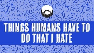 Things Humans Have To Do That I HATE | Wheezy Waiter