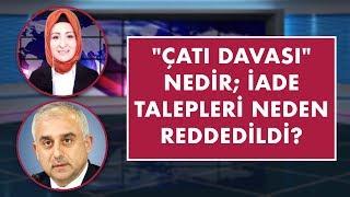 """""""Çatı Davası"""" nedir; iade talepleri neden reddedildi?   Mustafa Yeşil"""