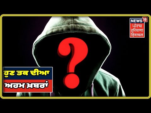ਹੁਣ ਤਕ ਦੀਆ ਅਹਮ ਖ਼ਬਰਾਂ | Punjab Latest News Update | News18 Live | News18 Himachal Haryana Punjab Live