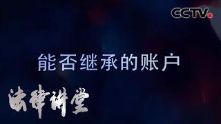 《法律讲堂(生活版)》 20200515 能否继承的账户  CCTV社会与法