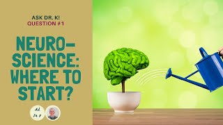 Ask Dr. K. Question 1. Neuroscience: Where to Start?