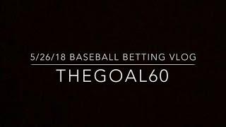 5-26-2018 Baseball Betting Vlog - Thegoal60