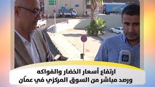 ارتفاع أسعار الخضار والفواكه ورصد مباشر من السوق المركزي في عمّان