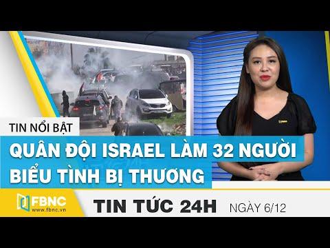 Tin tức 24h mới nhất hôm nay 6/12 | Xung đột, quân đội Israel làm bị thương 32 người biểu tình| FBNC