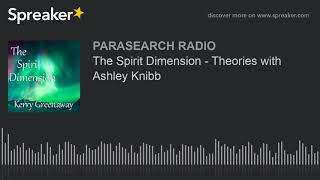 The Spirit Dimension - Theories with Ashley Knibb