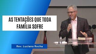 AS TENTAÇÕES QUE TODA FAMÍLIA SOFRE - Rev. Luciano Rocha