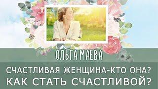 Счастливая женщина кто она Как стать счастливой Ольга Маева Психолог