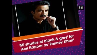 '50 shades of black and grey' for Anil Kapoor as 'Fanney Khan' - Bollywood News