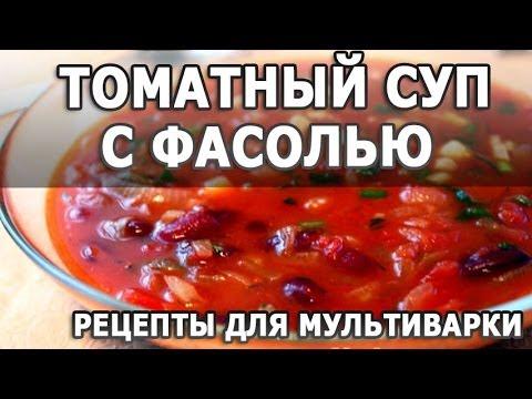 Рецепты блюд. Томатный суп с фасолью простой рецепт приготовления в мультиварке