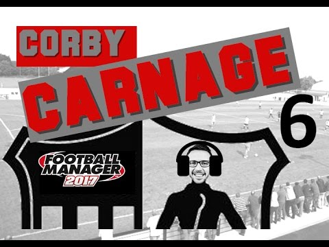 CORBY CARNAGE!  POOR RUN OF FORM! | Part 6 | Football Manager 2017